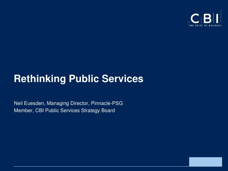 Rethinking Public ServicesNeil Euesden, Managing Director, Pinnacle-PSGMember, CBI Public Services Strategy Board