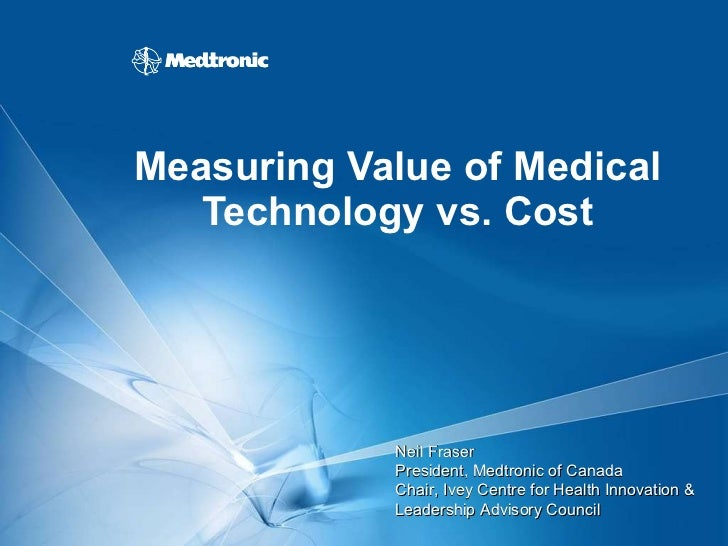 Measuring Value of Medical Technology vs. Cost Neil Fraser President, Medtronic of Canada  Chair, Ivey Centre for Health I...