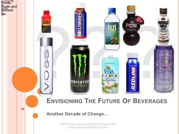 ENVISIONING THE FUTURE OF BEVERAGES Another Decade of Change…       FF&B Inc Confidential Use With Permission Only        ...