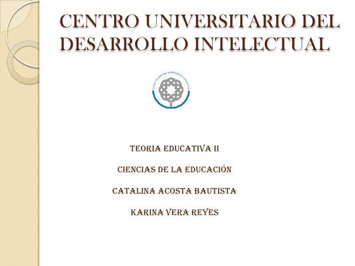 CENTRO UNIVERSITARIO DEL  DESARROLLO INTELECTUAL<br />TEORIA EDUCATIVA II<br />CIENCIAS DE LA Educación<br />CATALINA ACOS...