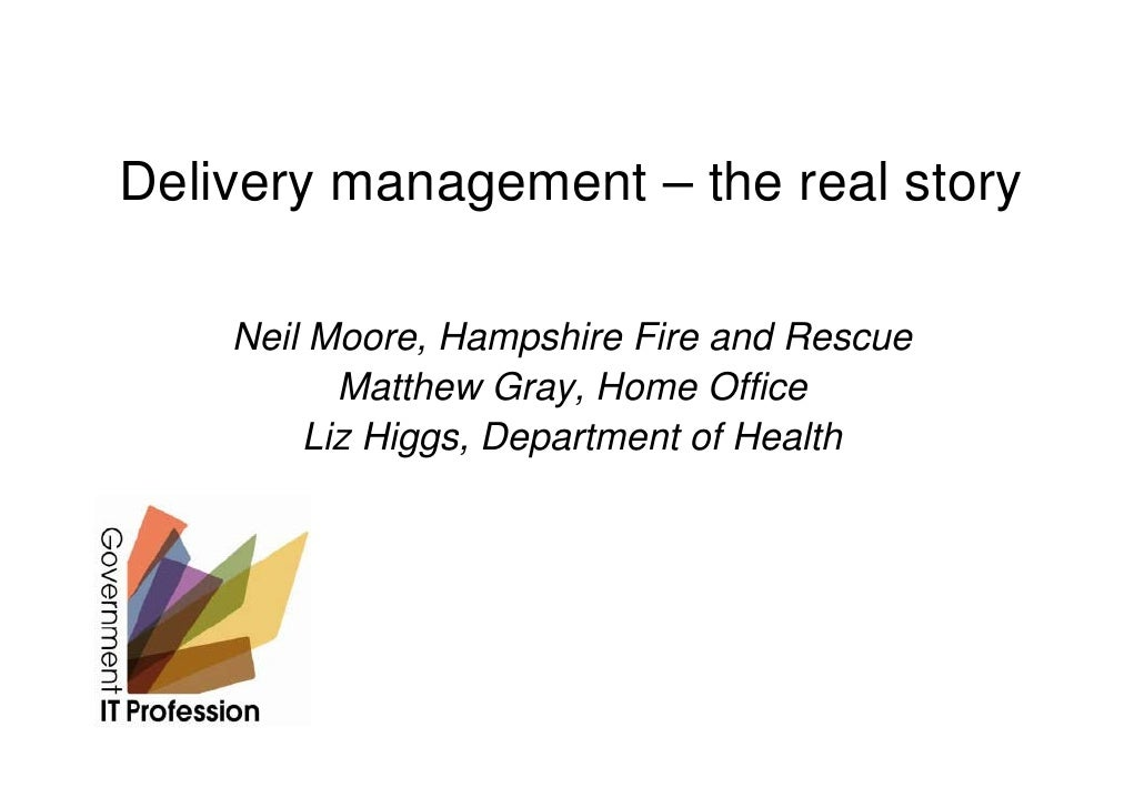 Delivery management – the real story      Neil Moore, Hampshire Fire and Rescue           Matthew Gray, Home Office       ...