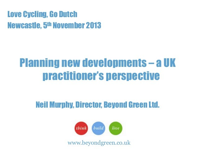 Love Cycling, Go Dutch Newcastle, 5th November 2013  Planning new developments – a UK practitioner's perspective Neil Murp...