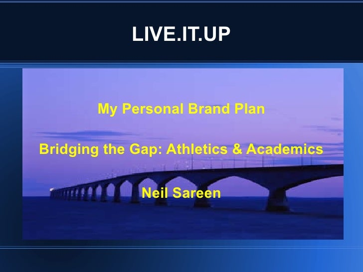 LIVE.IT.UP <ul><li>My Personal Brand Plan </li></ul><ul><li>Bridging the Gap: Athletics & Academics </li></ul><ul><li>Neil...