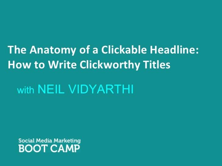 The Anatomy of a Clickable Headline: How to Write Clickworthy Titles <ul><li>with  NEIL VIDYARTHI </li></ul>