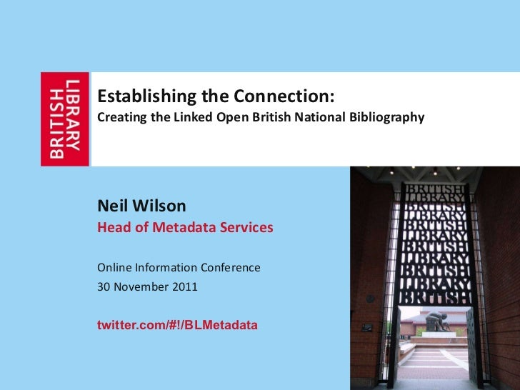 Establishing the Connection:  Creating the Linked Open British National Bibliography Neil Wilson Head of Metadata Services...
