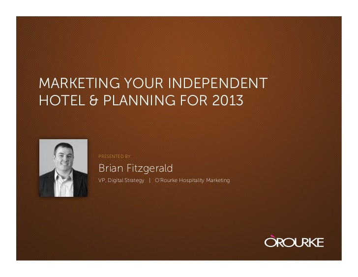 MARKETING YOUR INDEPENDENTHOTEL & PLANNING FOR 2013      PRESENTED BY:      Brian Fitzgerald      VP, Digital Strategy | O...