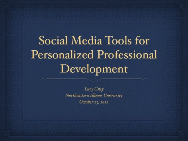 Social Media Tools for Personalized Professional Development Lucy Gray Northeastern I!inois University October 25, 2012