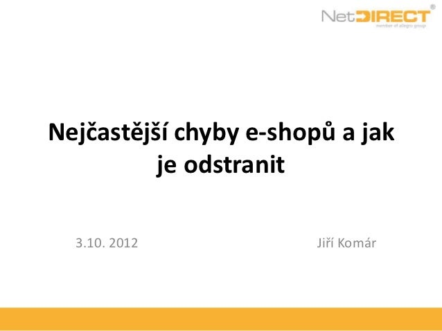 Nejčastější chyby e-shopů a jak          je odstranit  3.10. 2012            Jiří Komár