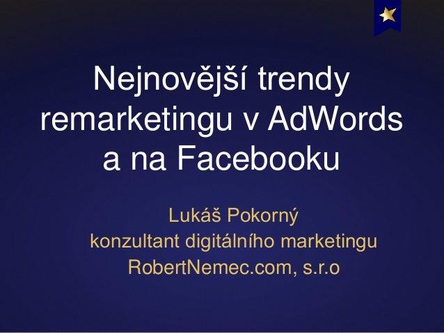 Nejnovější trendy remarketingu v AdWords a na Facebooku Lukáš Pokorný konzultant digitálního marketingu RobertNemec.com, s...