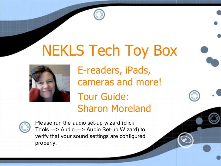 NEKLS Tech Toy Box E-readers, iPads, cameras and more! Tour Guide:  Sharon Moreland Please run the audio set-up wizard (cl...