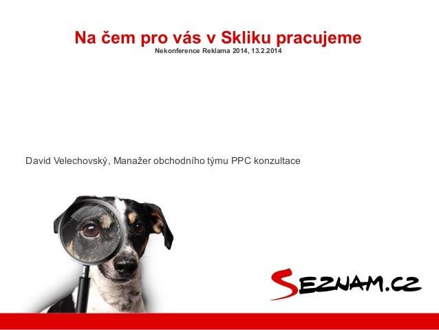 Na čem pro vás v Skliku pracujeme Nekonference Reklama 2014, 13.2.2014  David Velechovský, Manažer obchodního týmu PPC kon...