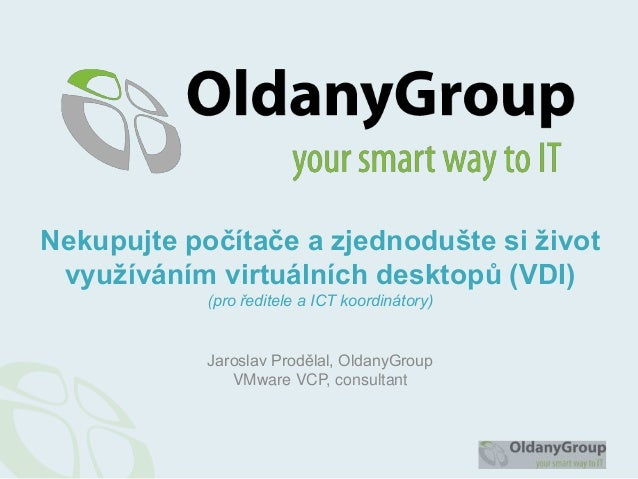 Jaroslav Prodělal, OldanyGroupVMware VCP, consultantNekupujte počítače a zjednodušte si životvyužíváním virtuálních deskto...
