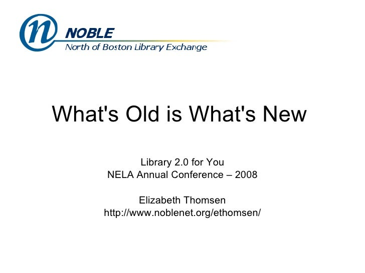What's Old is What's New  Library 2.0 for You NELA Annual Conference – 2008 Elizabeth Thomsen http://www.noblenet.org/etho...