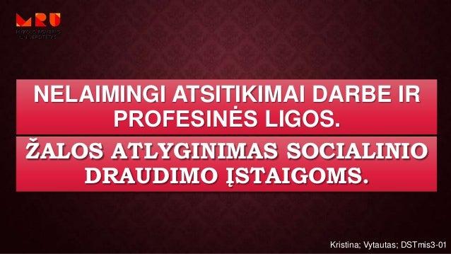 NELAIMINGI ATSITIKIMAI DARBE IR PROFESINĖS LIGOS. ŽALOS ATLYGINIMAS SOCIALINIO DRAUDIMO ĮSTAIGOMS. Kristina; Vytautas; DST...