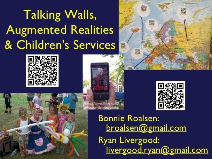 Talking Walls, Augmented Realities & Children's Services <ul><li>Bonnie Roalsen:  [email_address] </li></ul><ul><li>Ryan L...