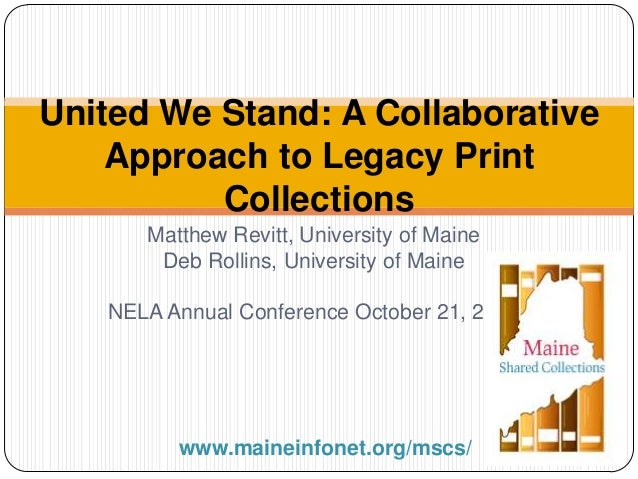 United We Stand: A Collaborative Approach to Legacy Print Collections Matthew Revitt, University of Maine Deb Rollins, Uni...