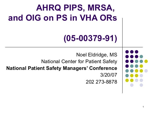 1 AHRQ PIPS, MRSA, and OIG on PS in VHA ORs (05-00379-91) Noel Eldridge, MS National Center for Patient Safety National Pa...
