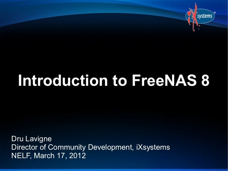 Introduction to FreeNAS 8Dru LavigneDirector of Community Development, iXsystemsNELF, March 17, 2012