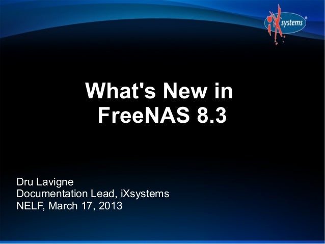 Whats New in              FreeNAS 8.3Dru LavigneDocumentation Lead, iXsystemsNELF, March 17, 2013