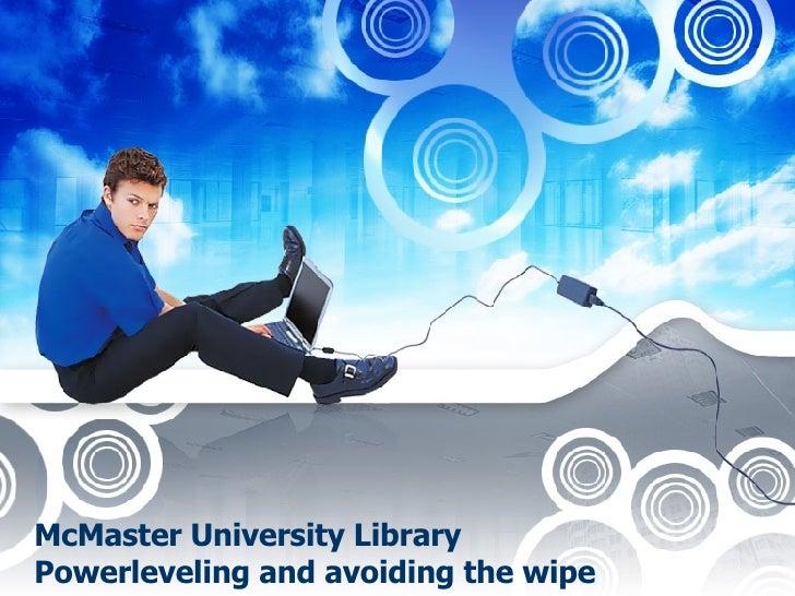 McMaster University Library Powerleveling and avoiding the wipe