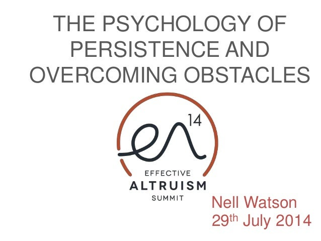 THE PSYCHOLOGY OF PERSISTENCE AND OVERCOMING OBSTACLES Nell Watson 29th July 2014