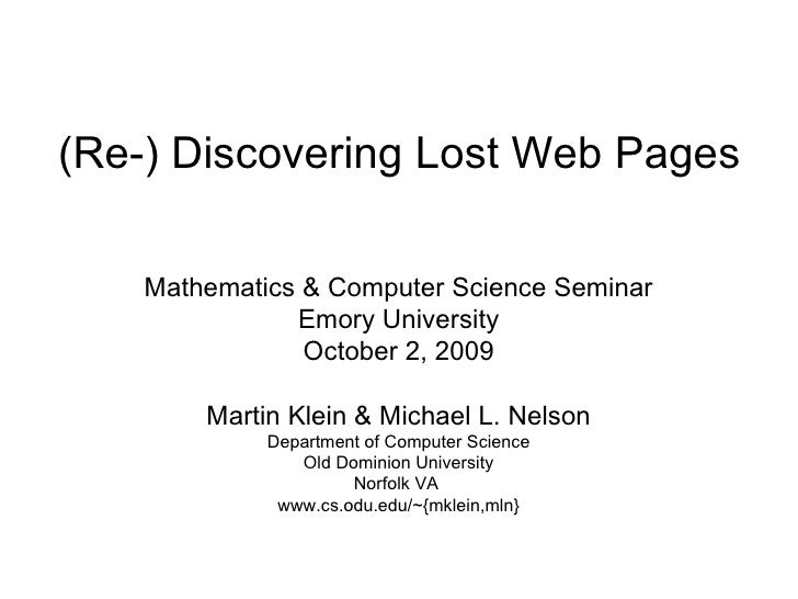 (Re-) Discovering Lost Web Pages Mathematics & Computer Science Seminar Emory University October 2, 2009 Martin Klein & Mi...