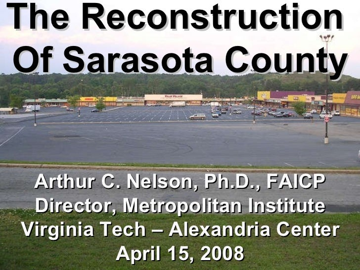 The Opportunity The Reconstruction  Of Sarasota County Arthur C. Nelson, Ph.D., FAICP Director, Metropolitan Institute Vir...