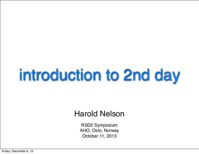 introduction to 2nd day Harold Nelson RSD2 Symposium AHO, Oslo, Norway October 11, 2013  Friday, December 6, 13