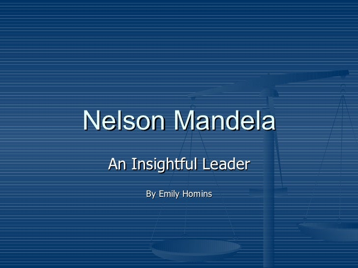 Nelson Mandela An Insightful Leader By Emily Homins