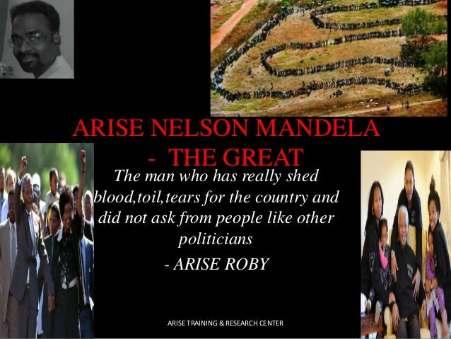 ARISE NELSON MANDELA - THE GREAT The man who has really shed blood,toil,tears for the country and did not ask from people ...