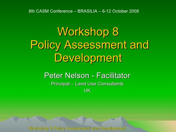 Workshop 8  Policy Assessment and Development Peter Nelson - Facilitator Principal – Land Use Consultants UK 8th CASM Conf...