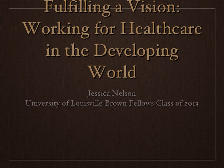 Fulfilling a Vision: Working for Healthcare in the Developing World <ul><li>Jessica Nelson </li></ul><ul><li>University of...