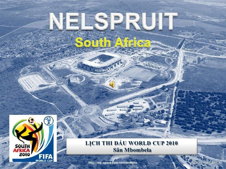 NELSPRUIT<br />South Africa<br />NELSPRUITSouth Africa<br />LỊCH THI ĐẤU WORLD CUP 2010<br />SânMbombela<br />http://my.op...