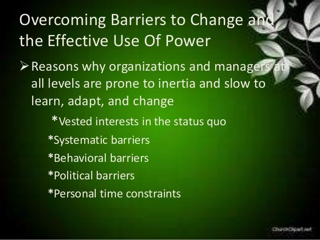 over coming barriers to change The best way to overcome barriers is to identify them ahead of time and have a backup plan to deal with them some barriers are the kind that keep you from even trying to change a habit other barriers pop up later.