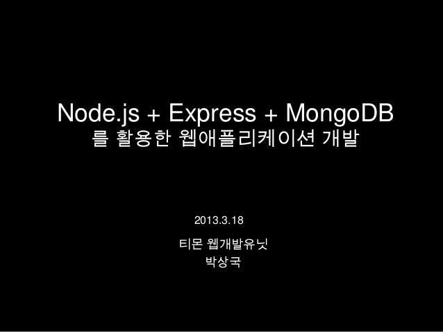 Node.js + Express + MongoDB  를 활용한 웹애플리케이션 개발          2013.3.18         티몬 웹개발유닛            박상국