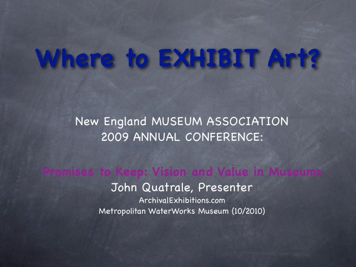 Where to EXHIBIT Art?       New England MUSEUM ASSOCIATION         2009 ANNUAL CONFERENCE:  Promises to Keep: Vision and V...