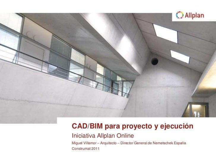 CAD/BIM para proyecto y ejecución<br />Iniciativa Allplan Online<br />Miguel Villamor – Arquitecto – Director General de N...