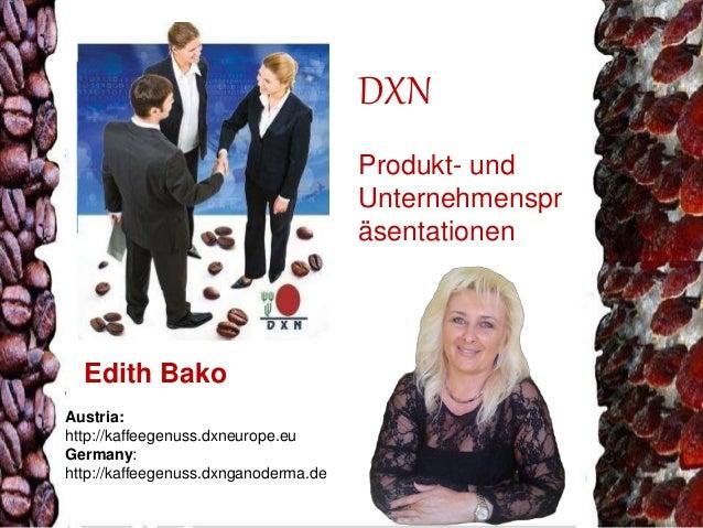 DXN  Produkt- und  Unternehmenspr  äsentationen  Edith Bako  Austria:  http://kaffeegenuss.dxneurope.eu  Germany:  http://...