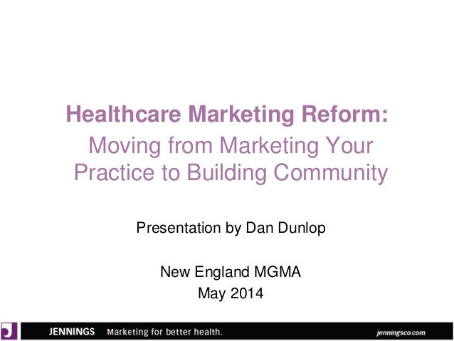 Healthcare Marketing Reform: Moving from Marketing Your Practice to Building Community Presentation by Dan Dunlop New Engl...