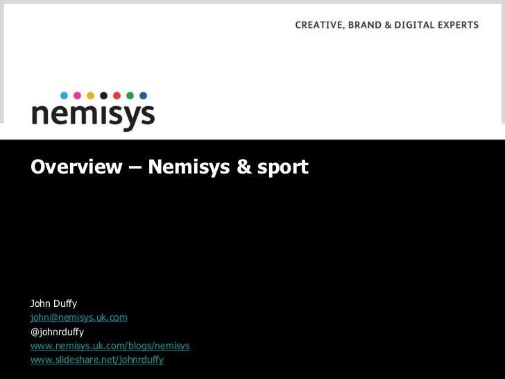 Overview – Nemisys & sport<br />John Duffy<br />john@nemisys.uk.com<br />@johnrduffy<br />www.nemisys.uk.com/blogs/nemisys...