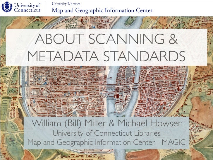 ABOUT SCANNING & METADATA STANDARDS     William (Bill) Miller & Michael Howser        University of Connecticut Libraries ...