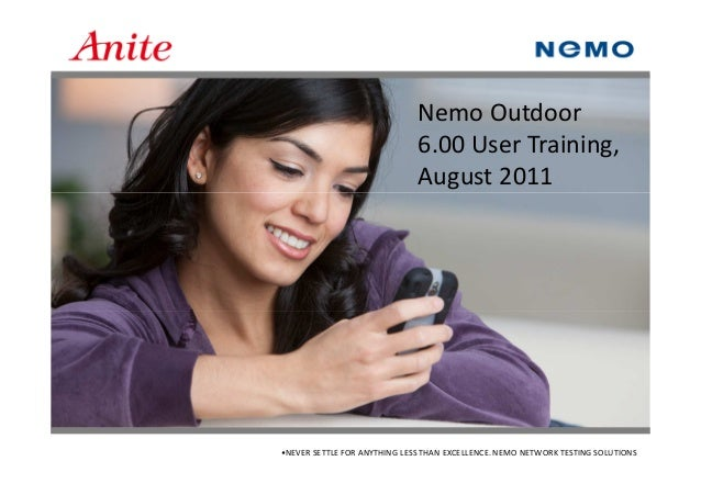 •NEVER SETTLE FOR ANYTHING LESS THAN EXCELLENCE. NEMO NETWORK TESTING SOLUTIONS Nemo Outdoor 6.00 User Training, August 20...