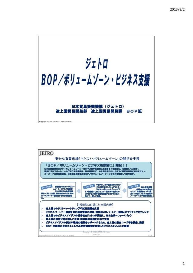 2013/8/2 1 Copyright © 2013 JETRO. All rights reserved. 日本貿易振興機構(ジェトロ) 途上国貿易開発部 途上国貿易開発課 BOP班 新たな有望市場「ネクスト・ボリュームゾーン」の開拓を支援...