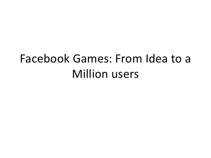 Facebook Games: From Idea to a         Million users