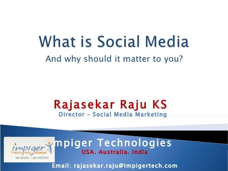 And why should it matter to you? Rajasekar Raju KS  Director – Social Media Marketing Impiger Technologies  USA. Australia...