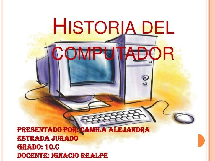 HISTORIA DEL        COMPUTADORPresentado por: Camila AlejandraEstrada JuradoGrado: 10.CDocente: Ignacio Realpe