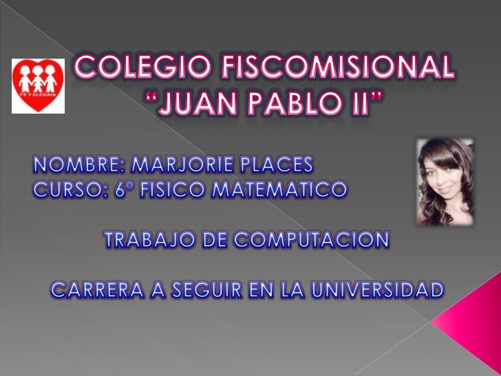 """COLEGIO FISCOMISIONAL """"JUAN PABLO II""""<br />NOMBRE: MARJORIE PLACES<br />CURSO: 6º FISICO MATEMATICO<br />TRABAJO DE COMPUT..."""