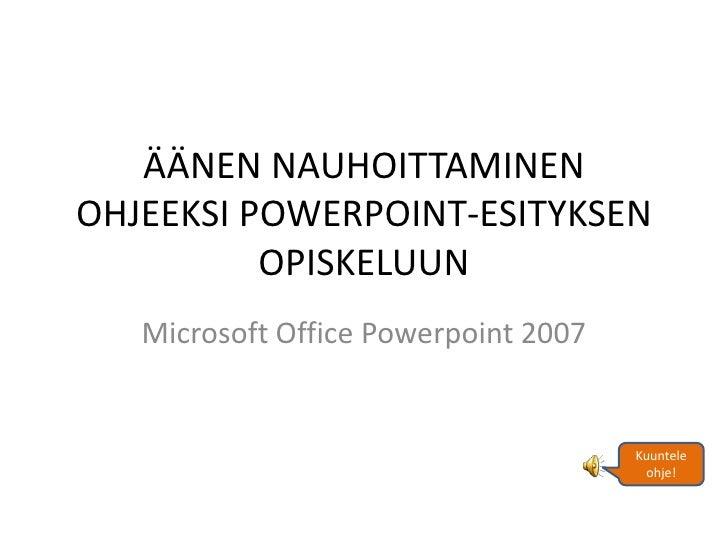 ÄÄNEN NAUHOITTAMINENOHJEEKSI POWERPOINT-ESITYKSEN          OPISKELUUN   Microsoft Office Powerpoint 2007                  ...