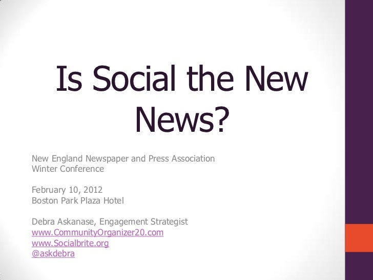 Is Social the New          News?New England Newspaper and Press AssociationWinter ConferenceFebruary 10, 2012Boston Park P...