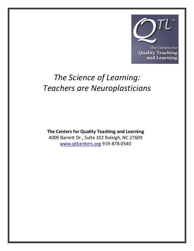 The Science of Learning: Teachers are Neuroplasticians  The Centers for Quality Teaching and Learning 4009 Barrett Dr., Su...